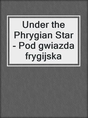 cover image of Under the Phrygian Star - Pod gwiazda frygijska
