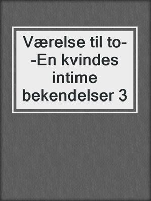 cover image of Værelse til to--En kvindes intime bekendelser 3