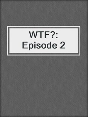 cover image of WTF?: Episode 2