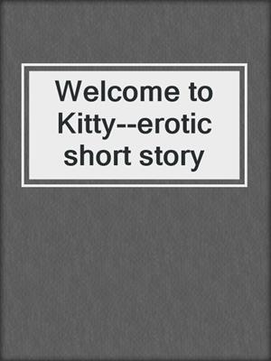 cover image of Welcome to Kitty--erotic short story