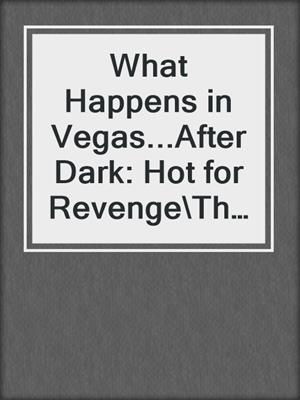 cover image of What Happens in Vegas...After Dark: Hot for Revenge\The Promise\Sensual Magic\Divine Desires