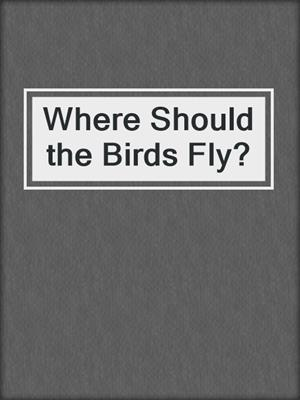 cover image of Where Should the Birds Fly?
