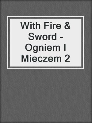 cover image of With Fire & Sword - Ogniem I Mieczem 2