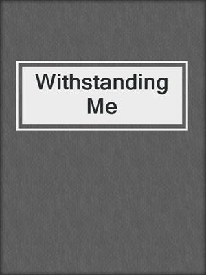 cover image of Withstanding Me