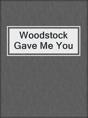cover image of Woodstock Gave Me You