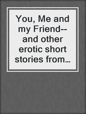 cover image of You, Me and my Friend--and other erotic short stories from Cupido